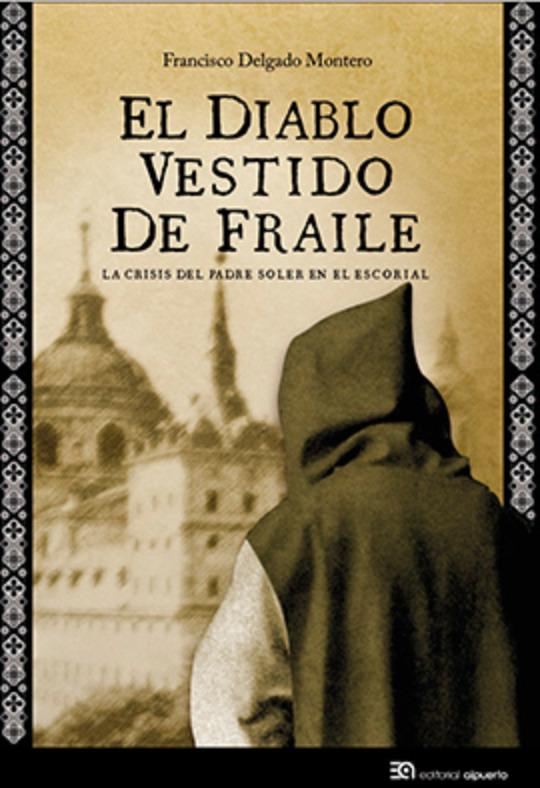 FRANCISCO DELGADO MONTERO. El diablo vestido de fraile. La crisis del padre Soler en El Escorial